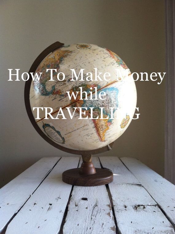 WANT TO EARN MONEY WHILE TRAVELLING ABROAD,  QUESTION IS HOW?